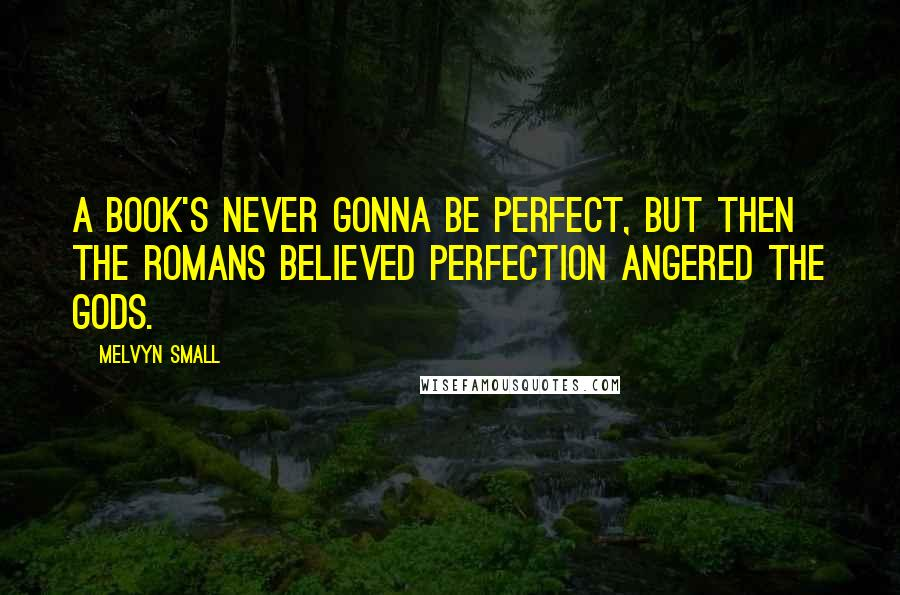 Melvyn Small quotes: A book's never gonna be perfect, but then the Romans believed perfection angered the gods.