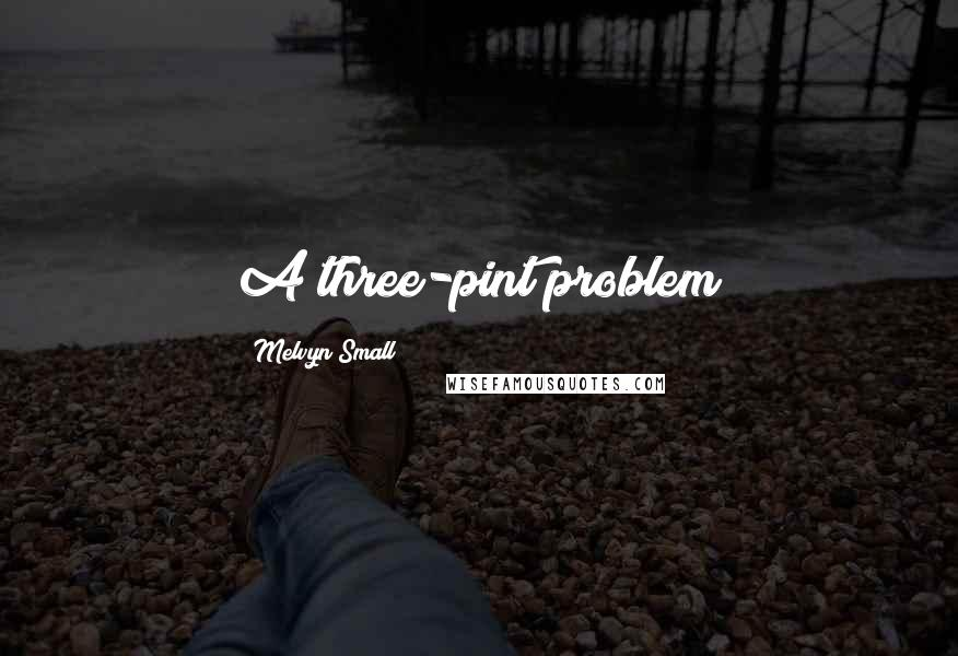 Melvyn Small quotes: A three-pint problem