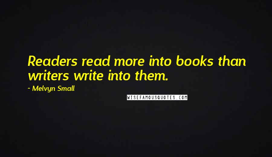 Melvyn Small quotes: Readers read more into books than writers write into them.