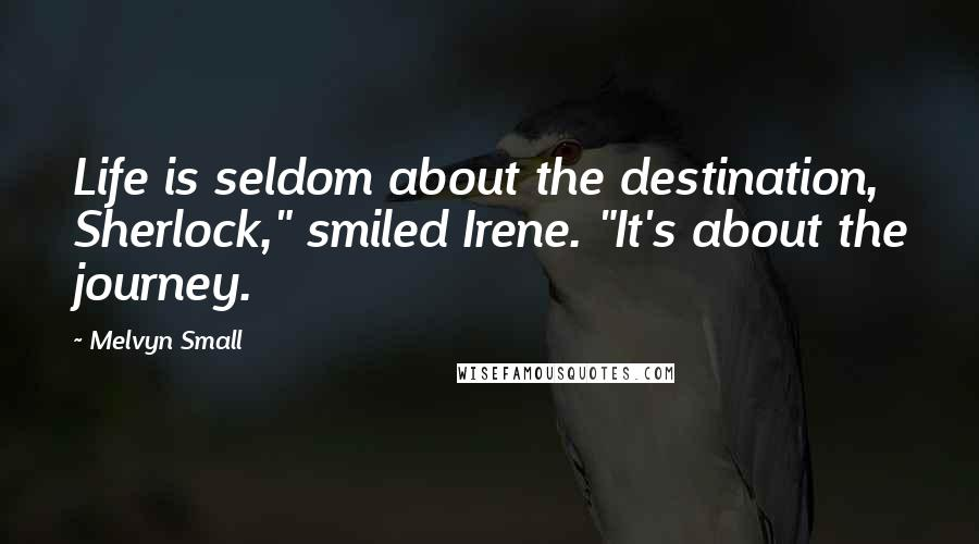 """Melvyn Small quotes: Life is seldom about the destination, Sherlock,"""" smiled Irene. """"It's about the journey."""