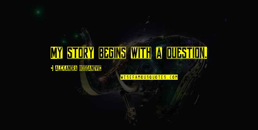 Memoir Quotes By Alexandra Bogdanovic: My story begins with a question.