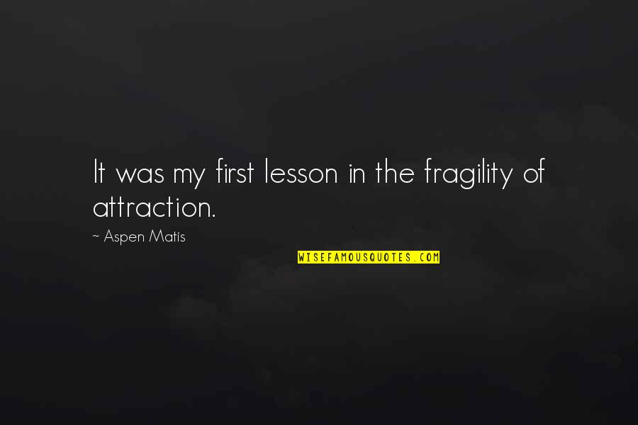 Memoir Quotes By Aspen Matis: It was my first lesson in the fragility
