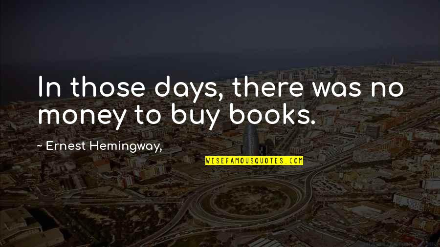 Memoir Quotes By Ernest Hemingway,: In those days, there was no money to