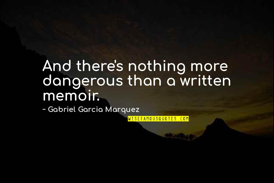 Memoir Quotes By Gabriel Garcia Marquez: And there's nothing more dangerous than a written