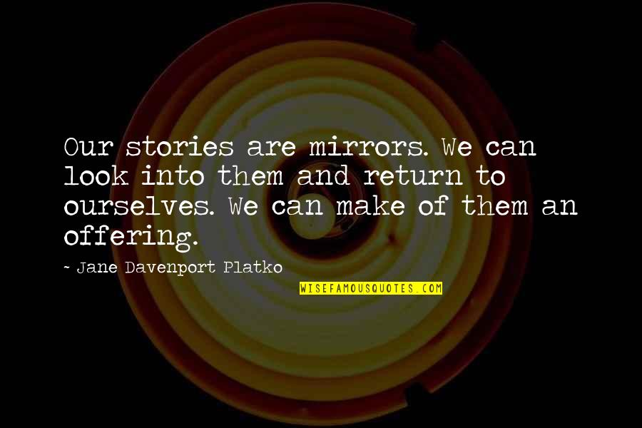 Memoir Quotes By Jane Davenport Platko: Our stories are mirrors. We can look into