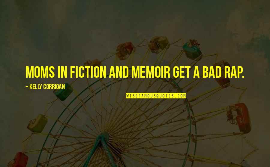 Memoir Quotes By Kelly Corrigan: Moms in fiction and memoir get a bad