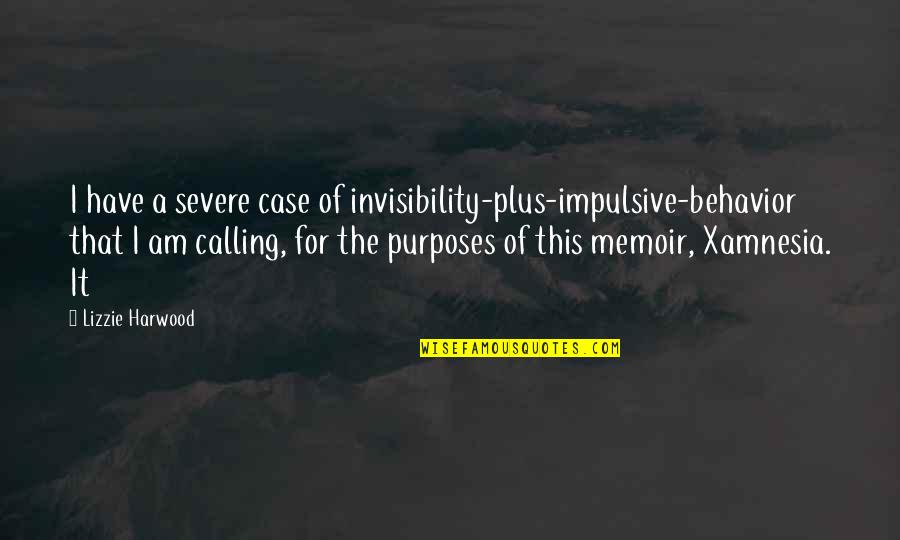 Memoir Quotes By Lizzie Harwood: I have a severe case of invisibility-plus-impulsive-behavior that