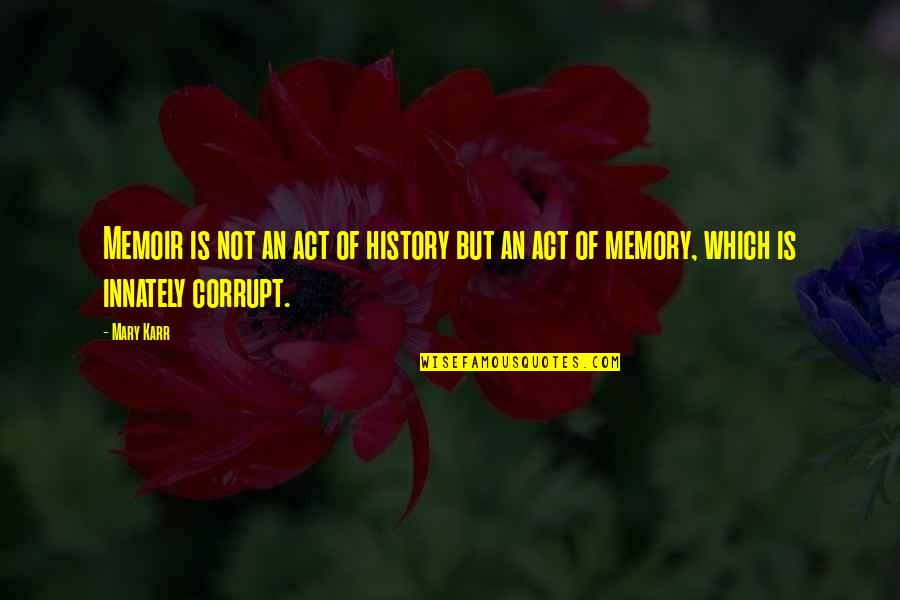 Memoir Quotes By Mary Karr: Memoir is not an act of history but