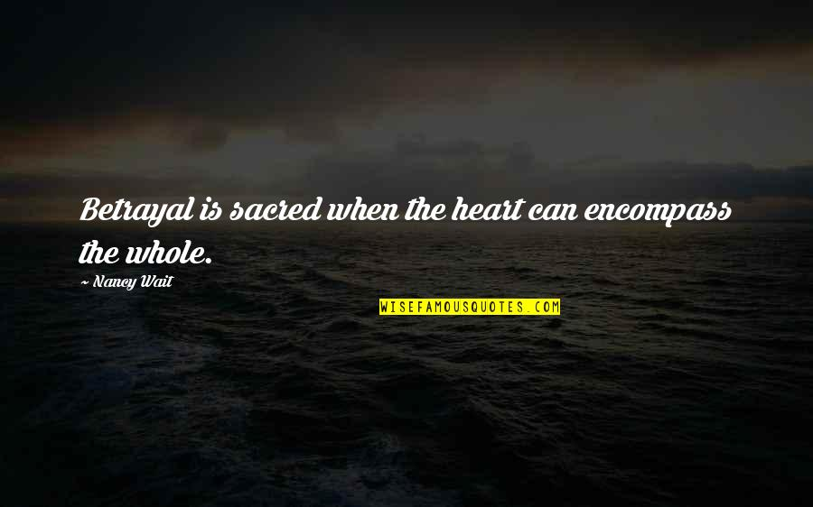 Memoir Quotes By Nancy Wait: Betrayal is sacred when the heart can encompass