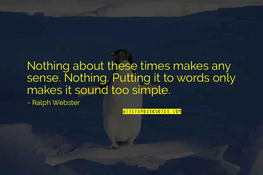 Memoir Quotes By Ralph Webster: Nothing about these times makes any sense. Nothing.