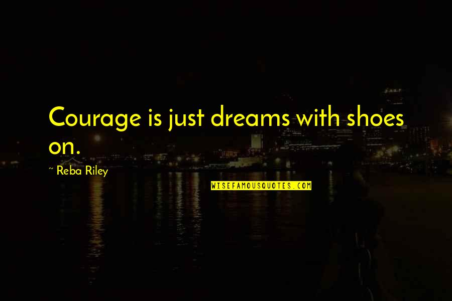 Memoir Quotes By Reba Riley: Courage is just dreams with shoes on.
