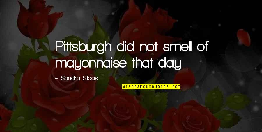 Memoir Quotes By Sandra Staas: Pittsburgh did not smell of mayonnaise that day.