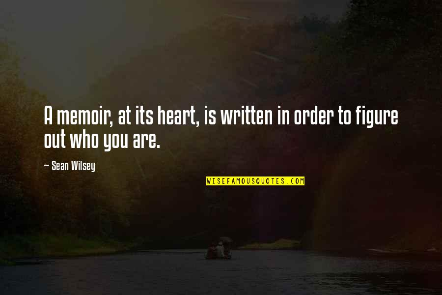 Memoir Quotes By Sean Wilsey: A memoir, at its heart, is written in