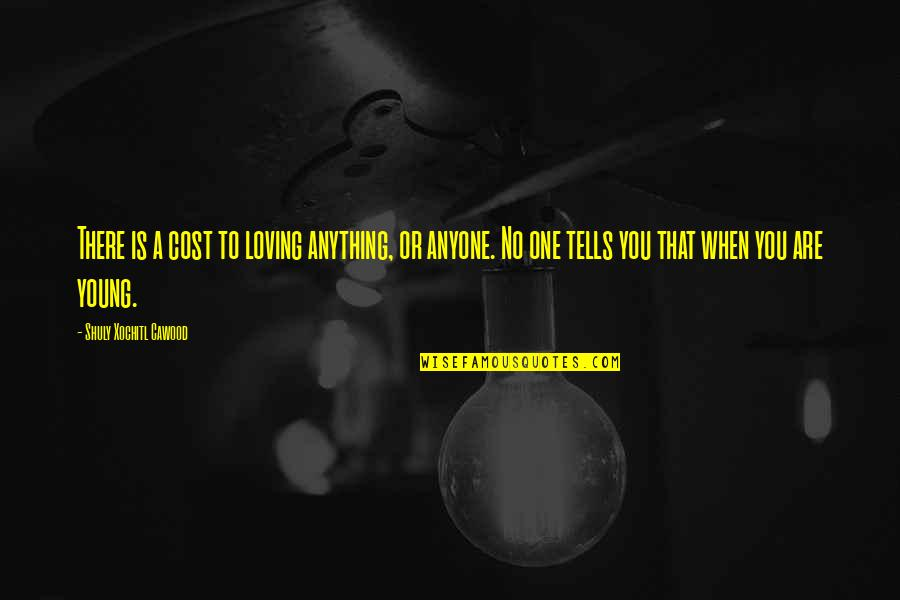 Memoir Quotes By Shuly Xochitl Cawood: There is a cost to loving anything, or