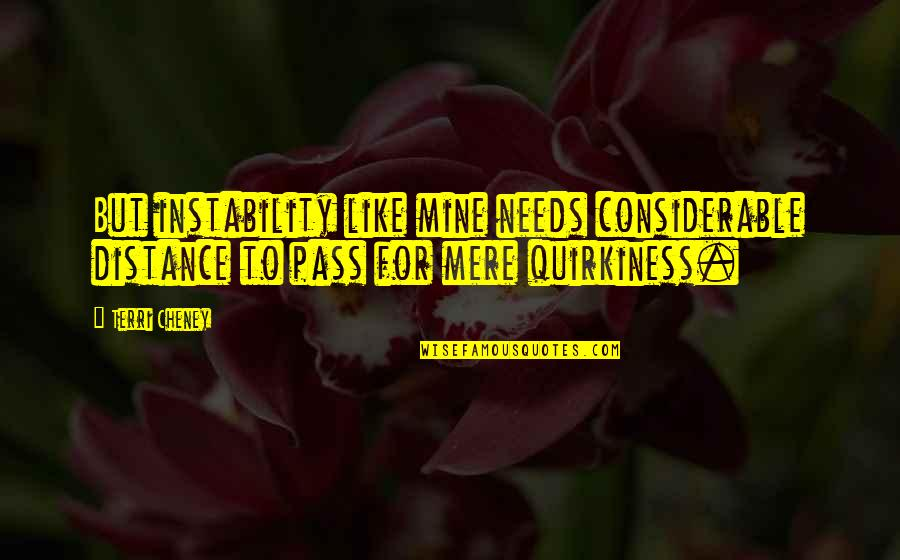 Memoir Quotes By Terri Cheney: But instability like mine needs considerable distance to