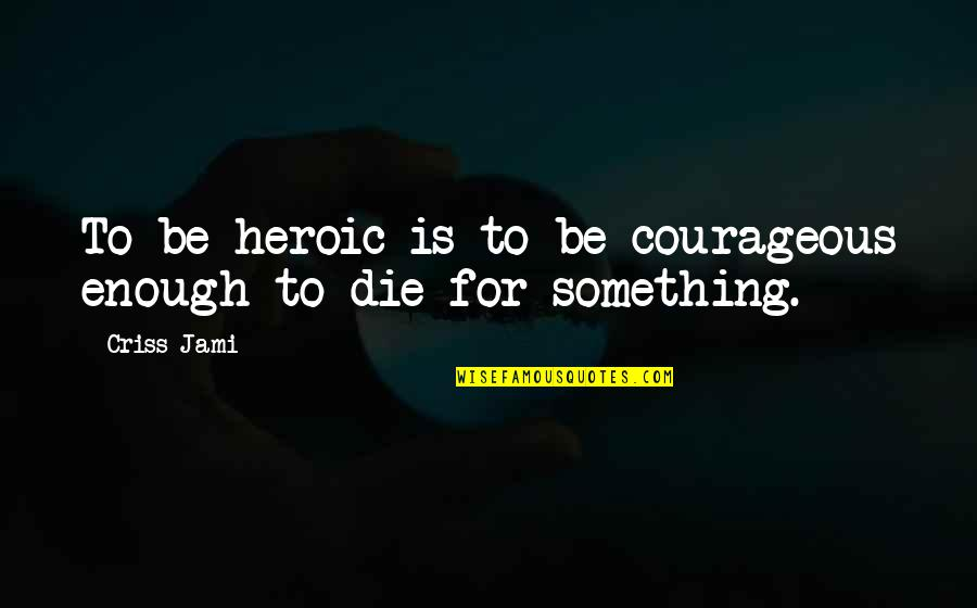 Memorial Day Day Quotes By Criss Jami: To be heroic is to be courageous enough