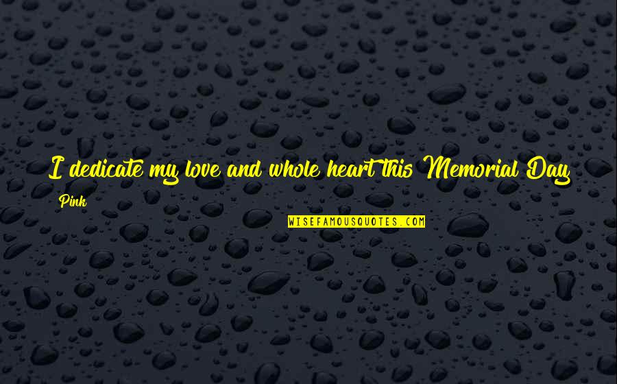 Memorial Day Day Quotes By Pink: I dedicate my love and whole heart this
