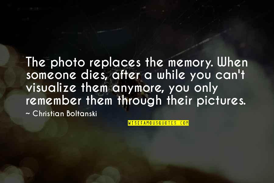 Memories And Pictures Quotes By Christian Boltanski: The photo replaces the memory. When someone dies,