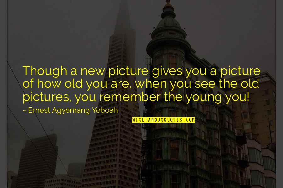 Memories And Pictures Quotes By Ernest Agyemang Yeboah: Though a new picture gives you a picture