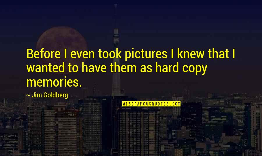 Memories And Pictures Quotes By Jim Goldberg: Before I even took pictures I knew that