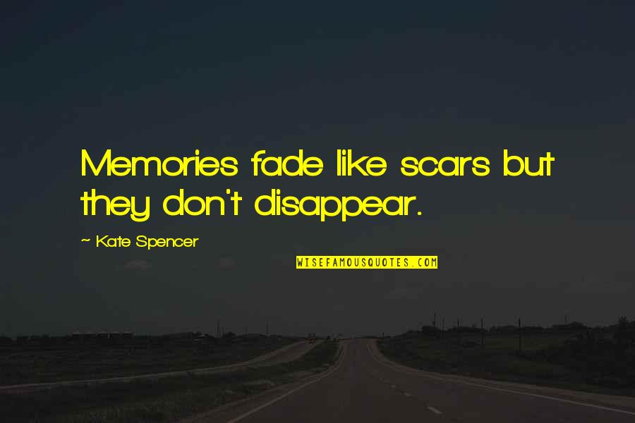 Memories Don Fade Quotes By Kate Spencer: Memories fade like scars but they don't disappear.