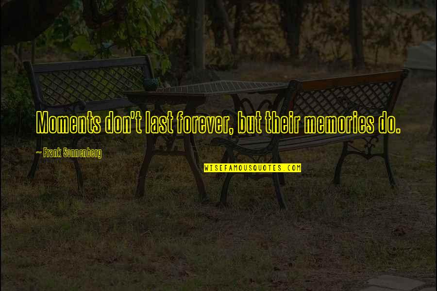 Memories Don't Last Forever Quotes By Frank Sonnenberg: Moments don't last forever, but their memories do.