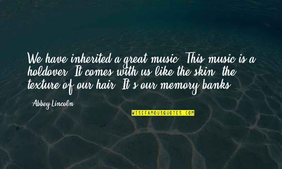 Memories Of Us Quotes By Abbey Lincoln: We have inherited a great music. This music