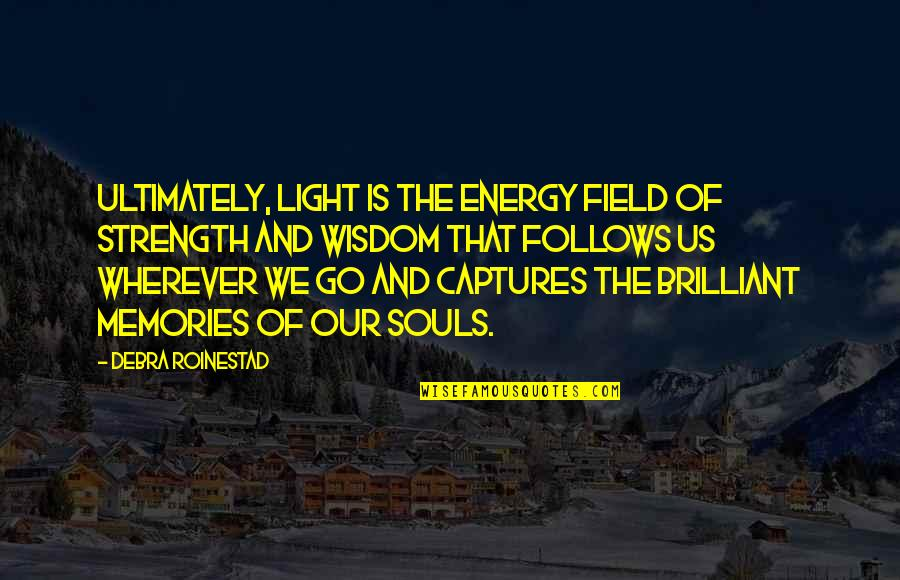 Memories Of Us Quotes By Debra Roinestad: Ultimately, light is the energy field of strength