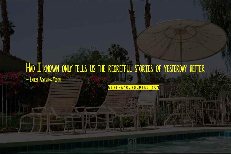 Memories Of Us Quotes By Ernest Agyemang Yeboah: Had I known only tells us the regretful