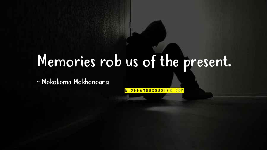 Memories Of Us Quotes By Mokokoma Mokhonoana: Memories rob us of the present.