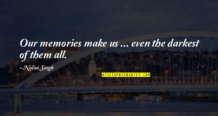 Memories Of Us Quotes By Nalini Singh: Our memories make us ... even the darkest