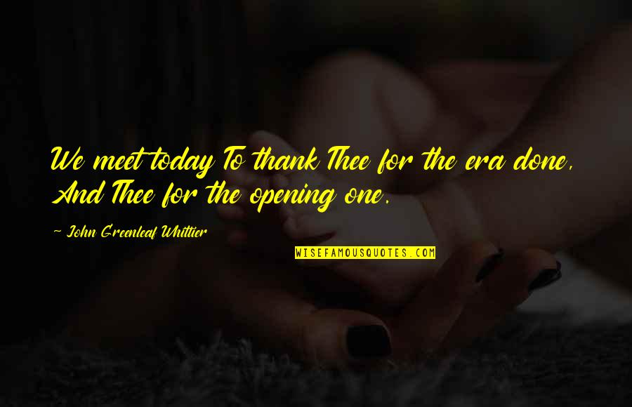 Memorises Quotes By John Greenleaf Whittier: We meet today To thank Thee for the