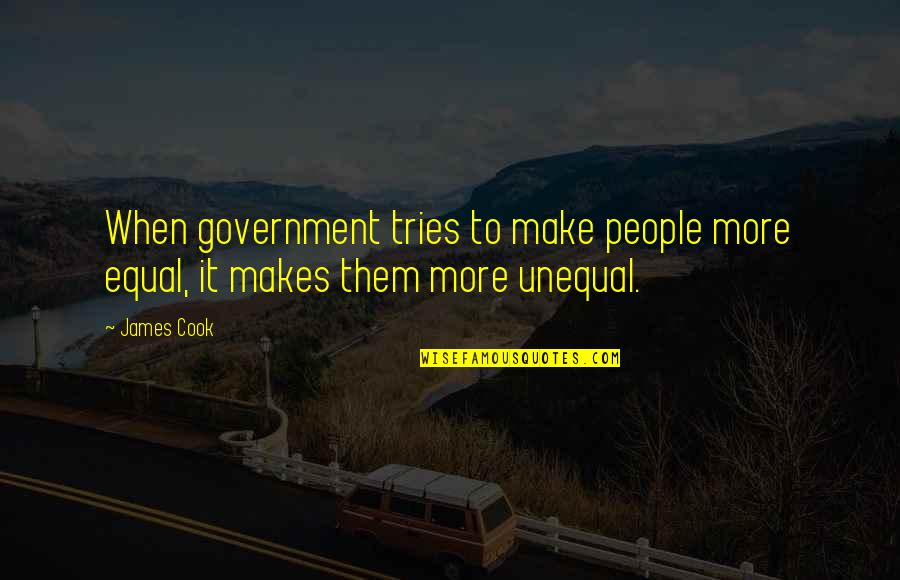 Men Being Players Quotes By James Cook: When government tries to make people more equal,
