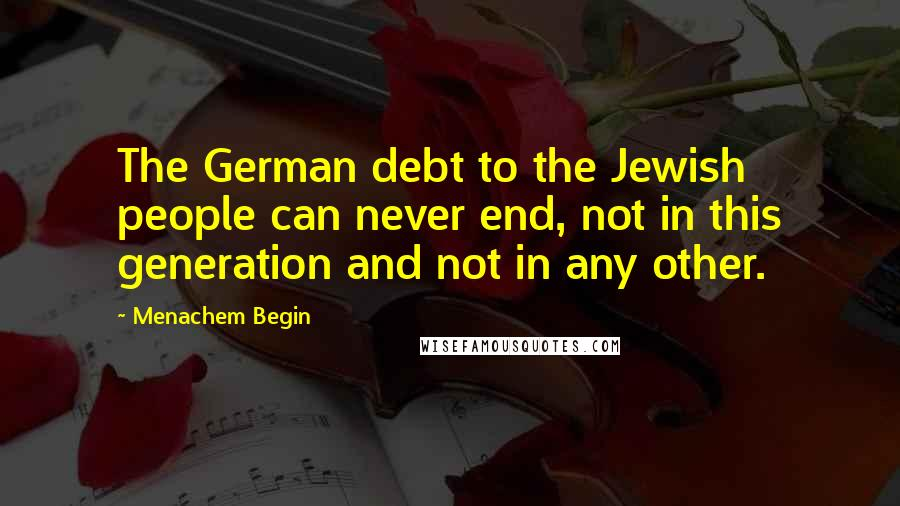 Menachem Begin quotes: The German debt to the Jewish people can never end, not in this generation and not in any other.