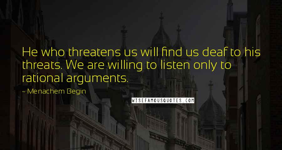 Menachem Begin quotes: He who threatens us will find us deaf to his threats. We are willing to listen only to rational arguments.