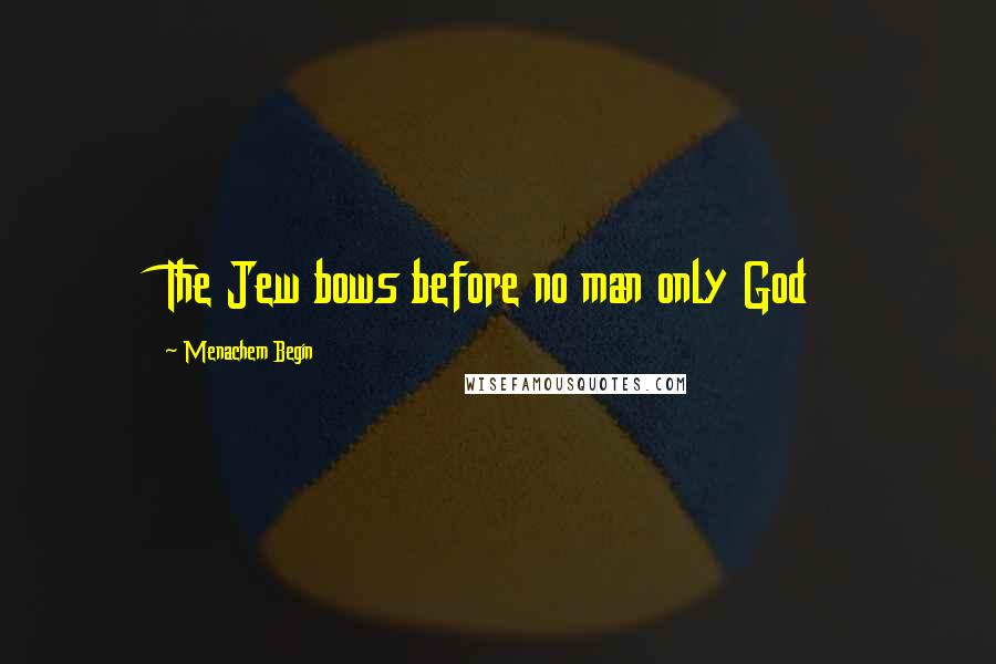 Menachem Begin quotes: The Jew bows before no man only God