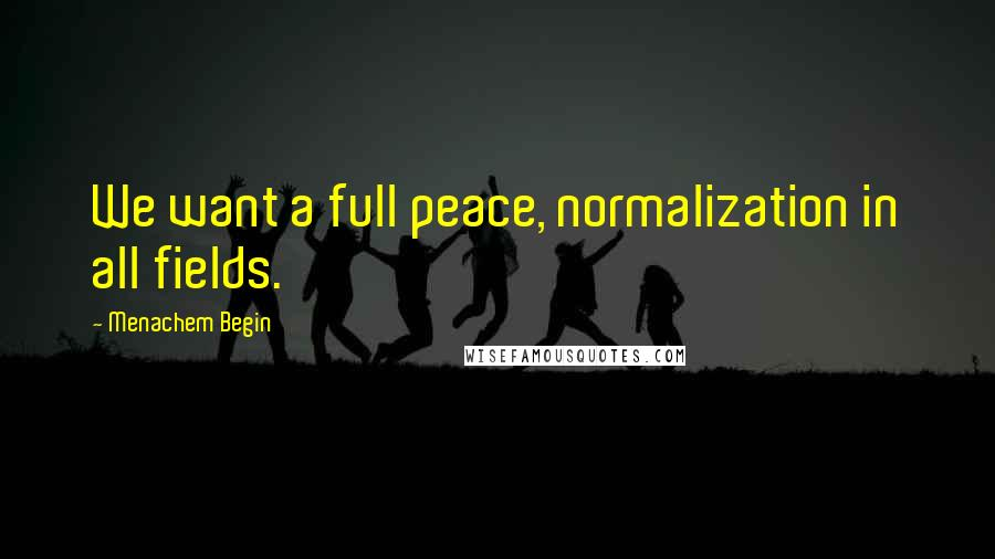 Menachem Begin quotes: We want a full peace, normalization in all fields.