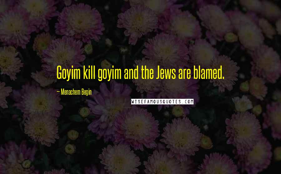 Menachem Begin quotes: Goyim kill goyim and the Jews are blamed.