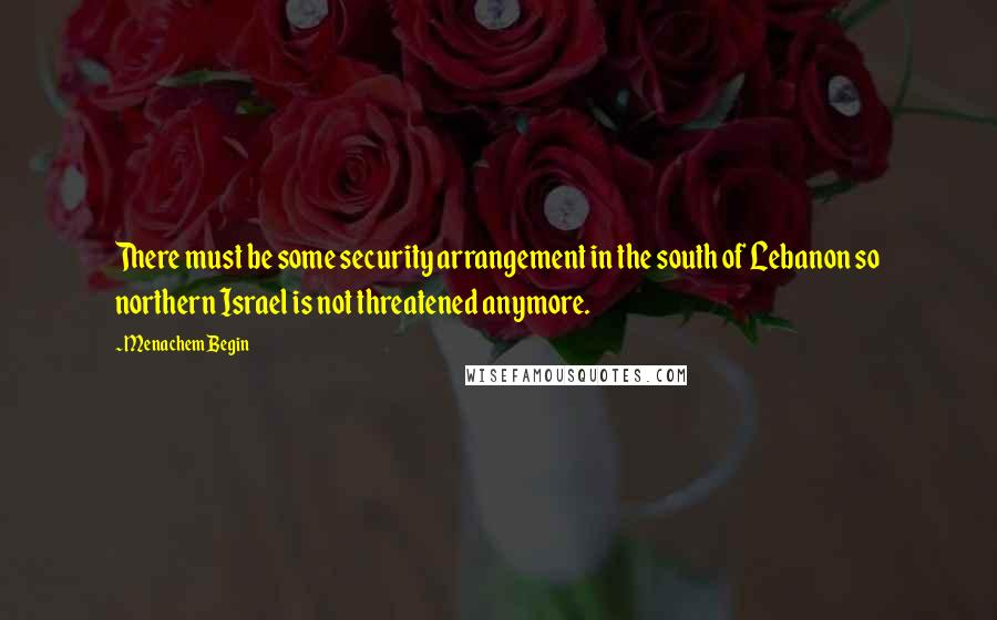 Menachem Begin quotes: There must be some security arrangement in the south of Lebanon so northern Israel is not threatened anymore.
