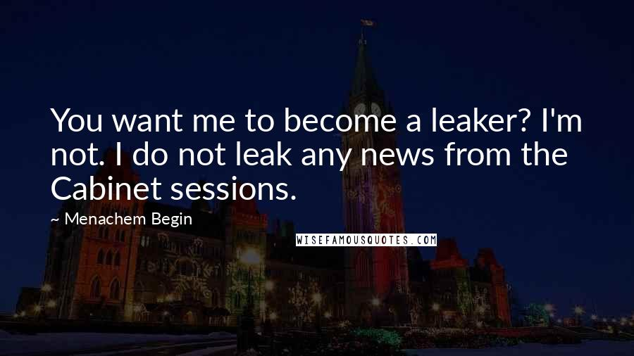 Menachem Begin quotes: You want me to become a leaker? I'm not. I do not leak any news from the Cabinet sessions.