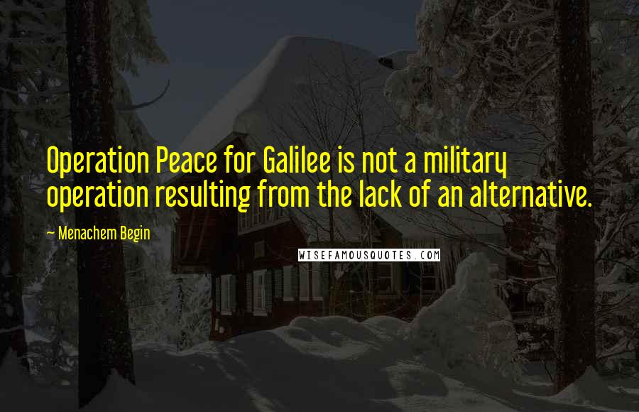 Menachem Begin quotes: Operation Peace for Galilee is not a military operation resulting from the lack of an alternative.