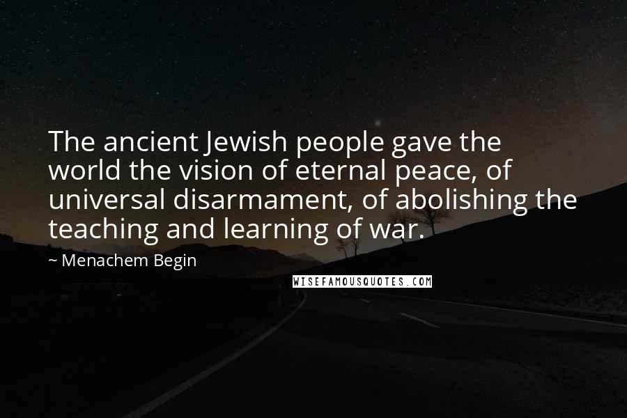 Menachem Begin quotes: The ancient Jewish people gave the world the vision of eternal peace, of universal disarmament, of abolishing the teaching and learning of war.