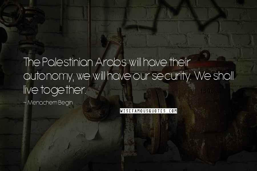 Menachem Begin quotes: The Palestinian Arabs will have their autonomy, we will have our security. We shall live together.