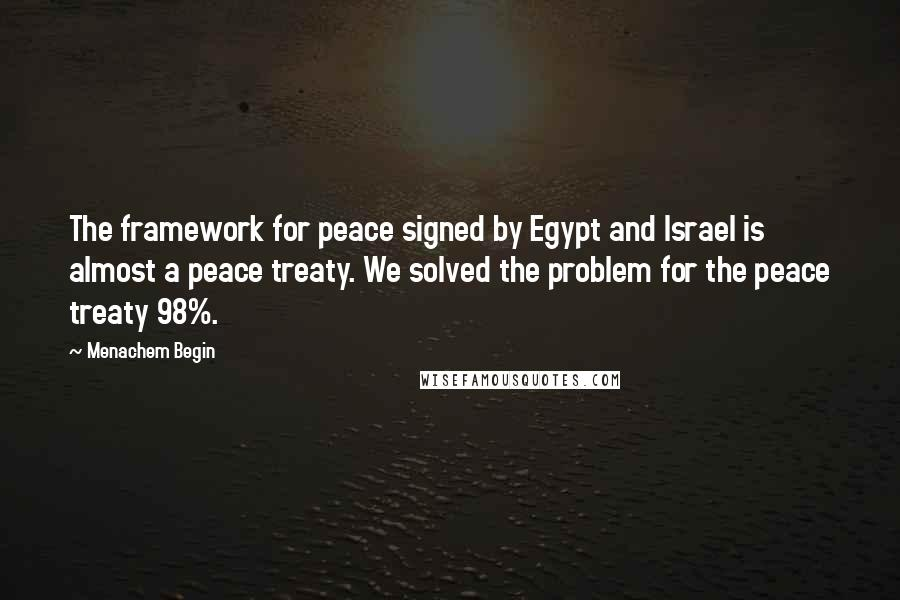 Menachem Begin quotes: The framework for peace signed by Egypt and Israel is almost a peace treaty. We solved the problem for the peace treaty 98%.