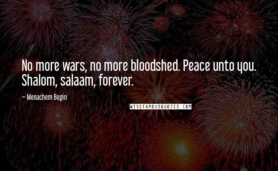 Menachem Begin quotes: No more wars, no more bloodshed. Peace unto you. Shalom, salaam, forever.