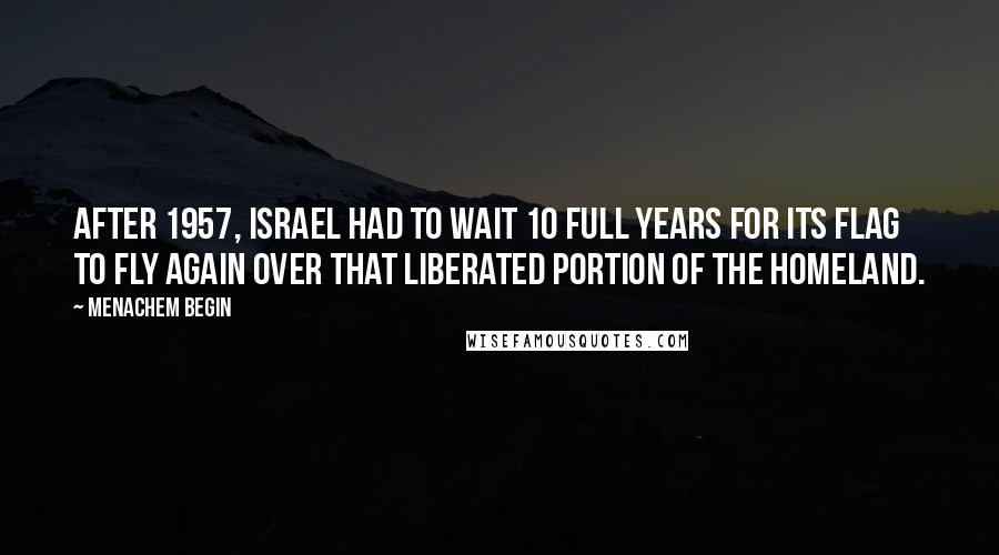 Menachem Begin quotes: After 1957, Israel had to wait 10 full years for its flag to fly again over that liberated portion of the homeland.