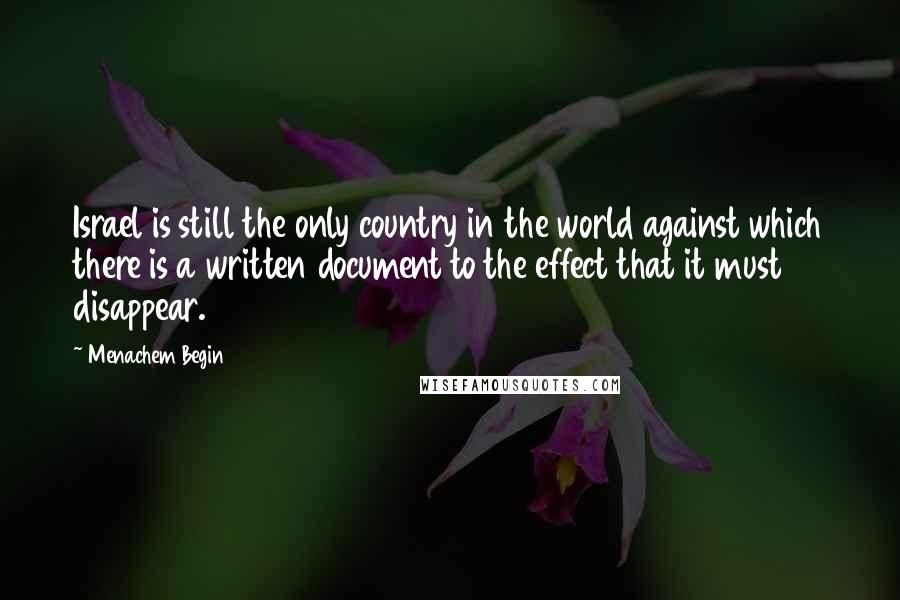 Menachem Begin quotes: Israel is still the only country in the world against which there is a written document to the effect that it must disappear.