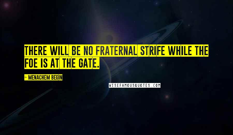 Menachem Begin quotes: There will be no fraternal strife while the foe is at the gate.