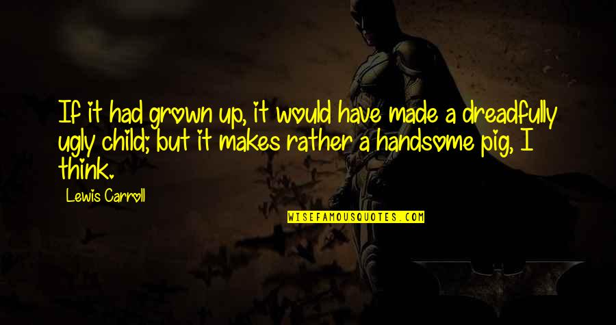 Mencintaimu Quotes By Lewis Carroll: If it had grown up, it would have