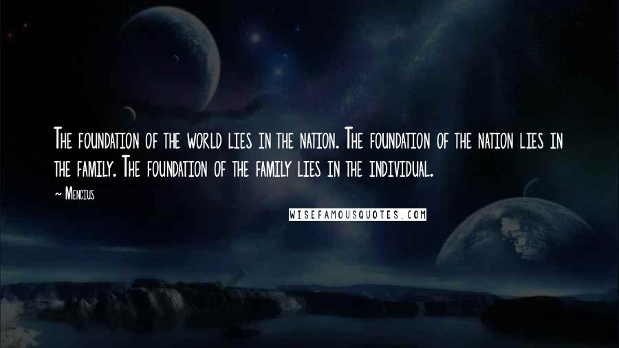 Mencius quotes: The foundation of the world lies in the nation. The foundation of the nation lies in the family. The foundation of the family lies in the individual.